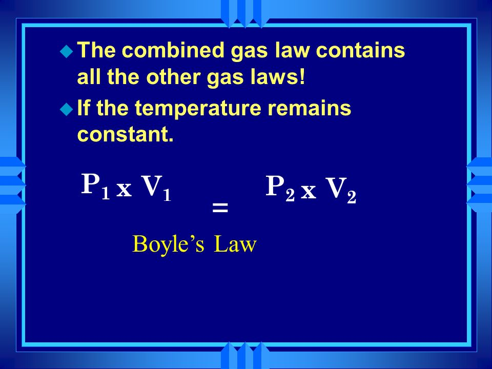 Putting the pieces together u The Combined Gas Law Deals with the situation where only the number of molecules stays constant. u P 1 x V 1 = P 2 x V 2