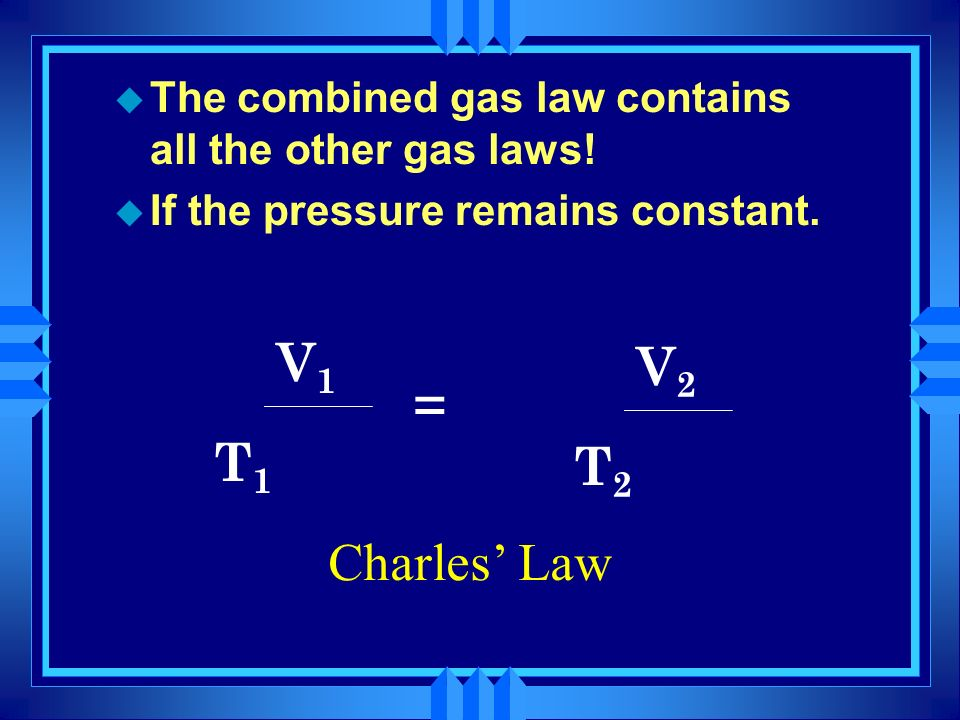 u The combined gas law contains all the other gas laws! u If the temperature remains constant. P1P1 V1V1 T1T1 x = P2P2 V2V2 T2T2 x Boyles Law
