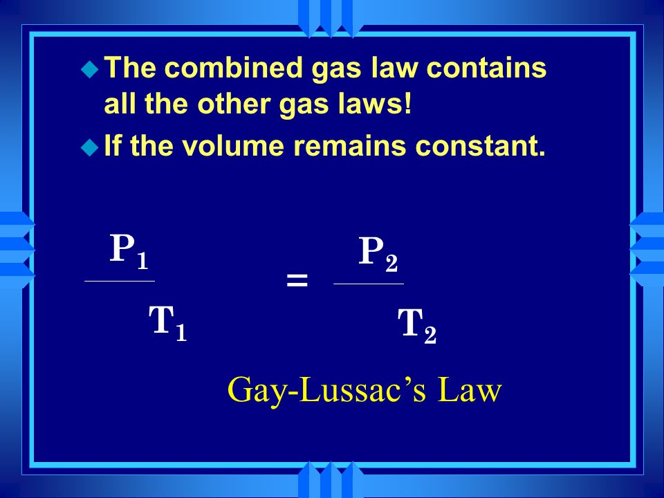 u The combined gas law contains all the other gas laws! u If the pressure remains constant. P1P1 V1V1 T1T1 x = P2P2 V2V2 T2T2 x Charles Law