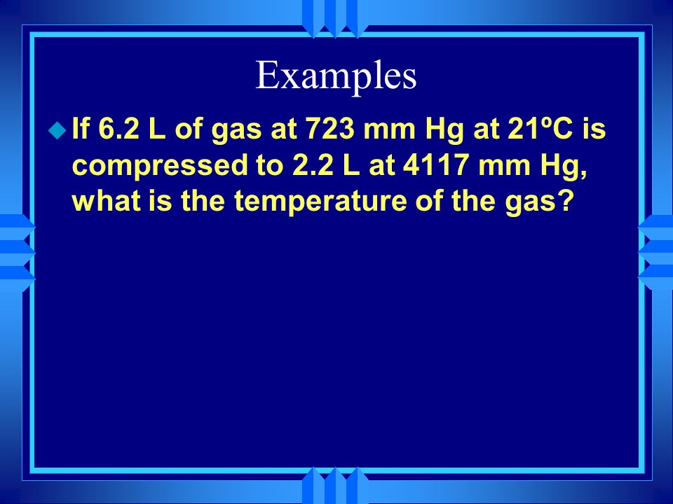 Examples u A 15 L cylinder of gas at 4.8 atm pressure at 25ºC is heated to 75ºC and compressed to 17 atm. What is the new volume?