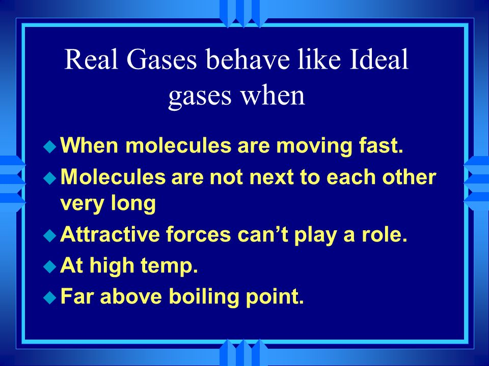 Real Gases behave like Ideal Gases u When the molecules are far apart u They take a smaller percentage of the space u Ignoring their volume is reasona