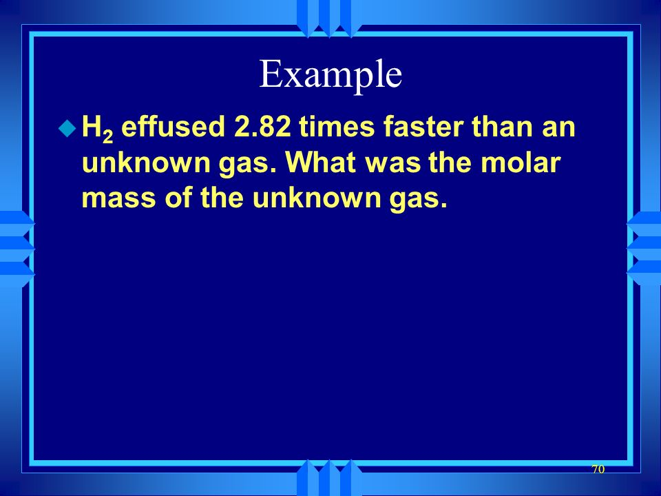 69 Example u In a test He effused at 3.5 moles/minute. How fast would N 2 effuse in the same conditions?