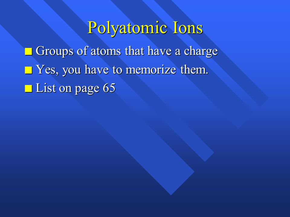 Ions n Atoms or groups of atoms with a charge n Cations- positive ions - get by losing electrons(s) n Anions- negative ions - get by gaining electron(