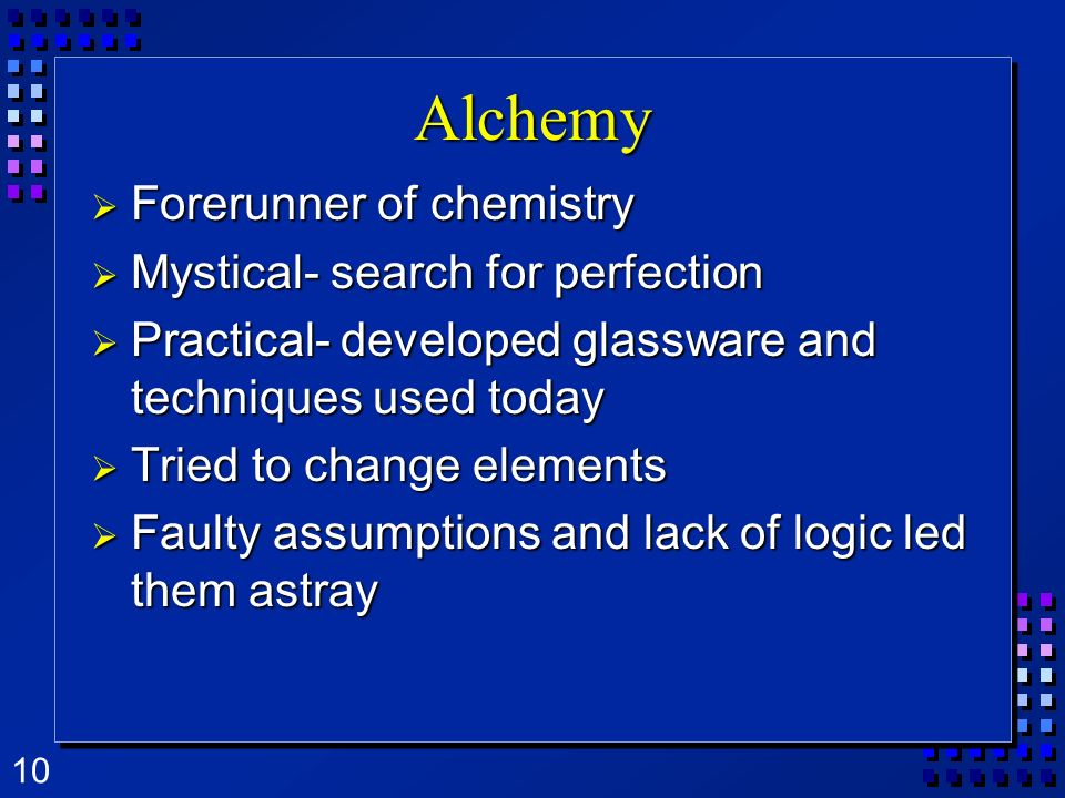 10 Alchemy Forerunner of chemistry Forerunner of chemistry Mystical- search for perfection Mystical- search for perfection Practical- developed glassw