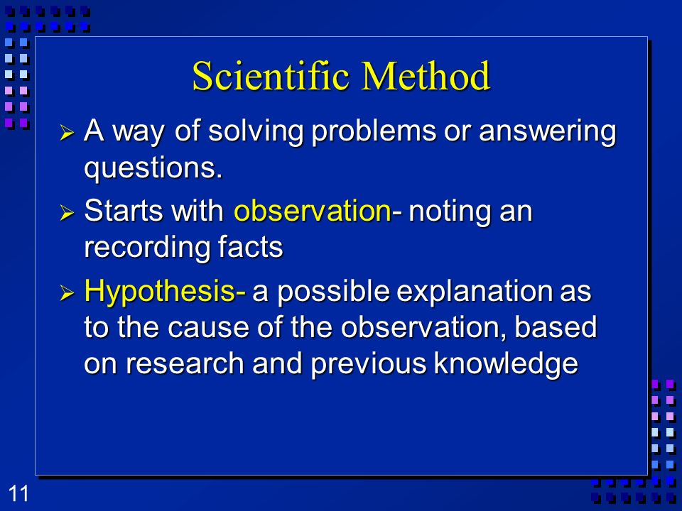 11 Scientific Method A way of solving problems or answering questions. A way of solving problems or answering questions. Starts with observation- noti