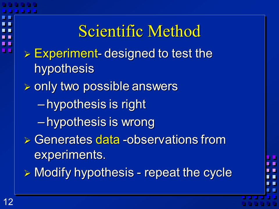 12 Scientific Method Experiment- Experiment- designed to test the hypothesis only only two possible answers –hypothesis –hypothesis is right is wrong