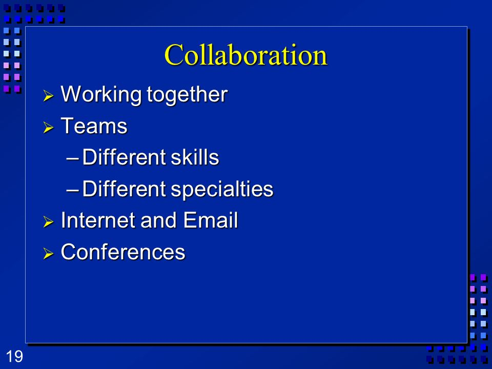 19 Collaboration Working together Working together Teams Teams –Different skills –Different specialties Internet and Email Internet and Email Conferen