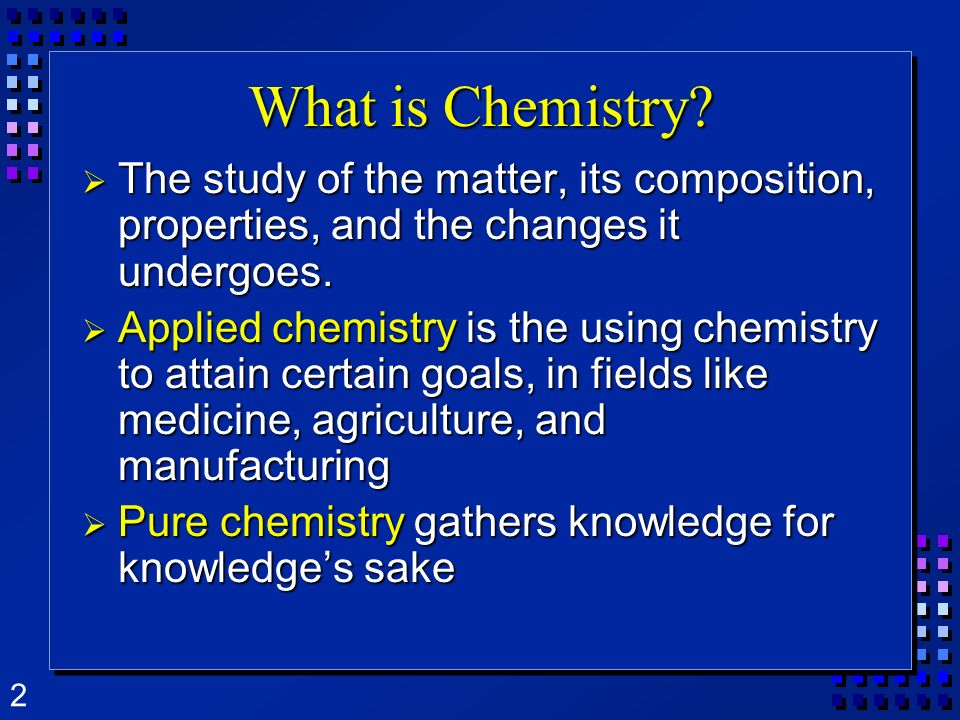2 What is Chemistry? The study of the matter, its composition, properties, and the changes it undergoes. The study of the matter, its composition, pro