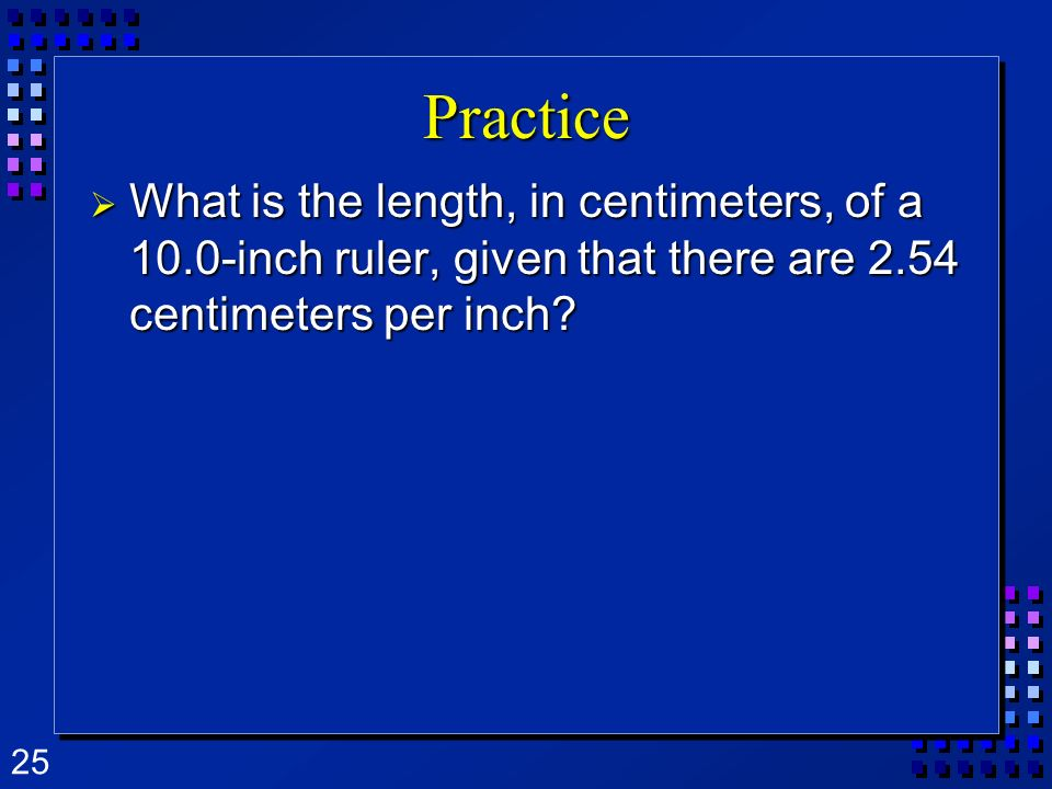 25 Practice What is the length, in centimeters, of a 10.0-inch ruler, given that there are 2.54 centimeters per inch? What is the length, in centimete