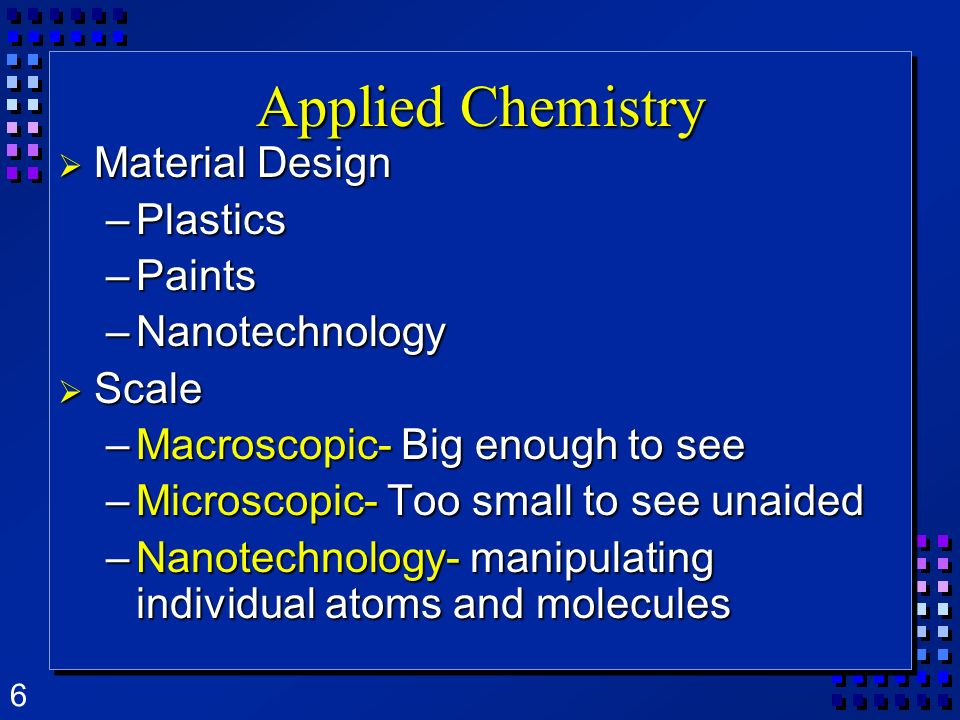 6 Applied Chemistry Material Design Material Design –Plastics –Paints –Nanotechnology Scale Scale –Macroscopic- Big enough to see –Microscopic- Too sm