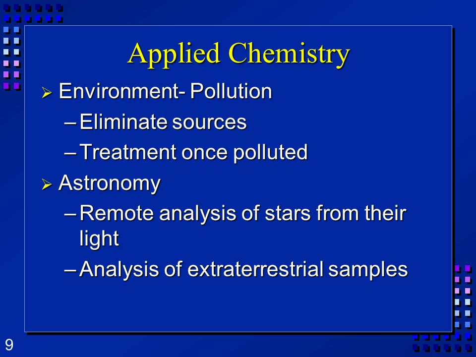 9 Applied Chemistry Environment- Pollution Environment- Pollution –Eliminate sources –Treatment once polluted Astronomy Astronomy –Remote analysis of