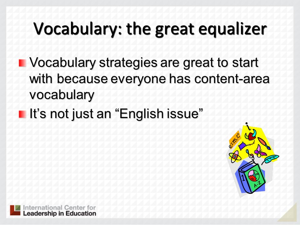 Vocabulary: the great equalizer Vocabulary strategies are great to start with because everyone has content-area vocabulary Its not just an English iss