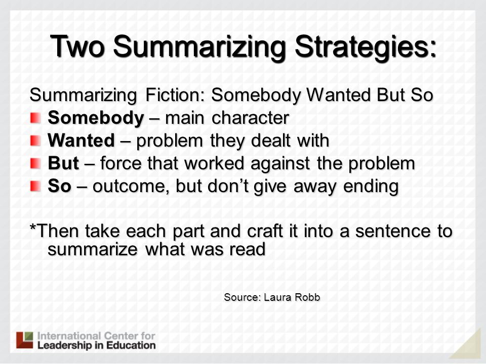 Two Summarizing Strategies: Summarizing Fiction: Somebody Wanted But So Somebody – main character Wanted – problem they dealt with But – force that wo