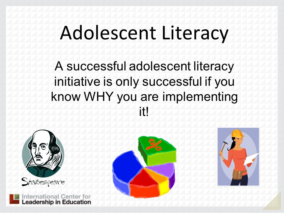 Adolescent Literacy A successful adolescent literacy initiative is only successful if you know WHY you are implementing it!