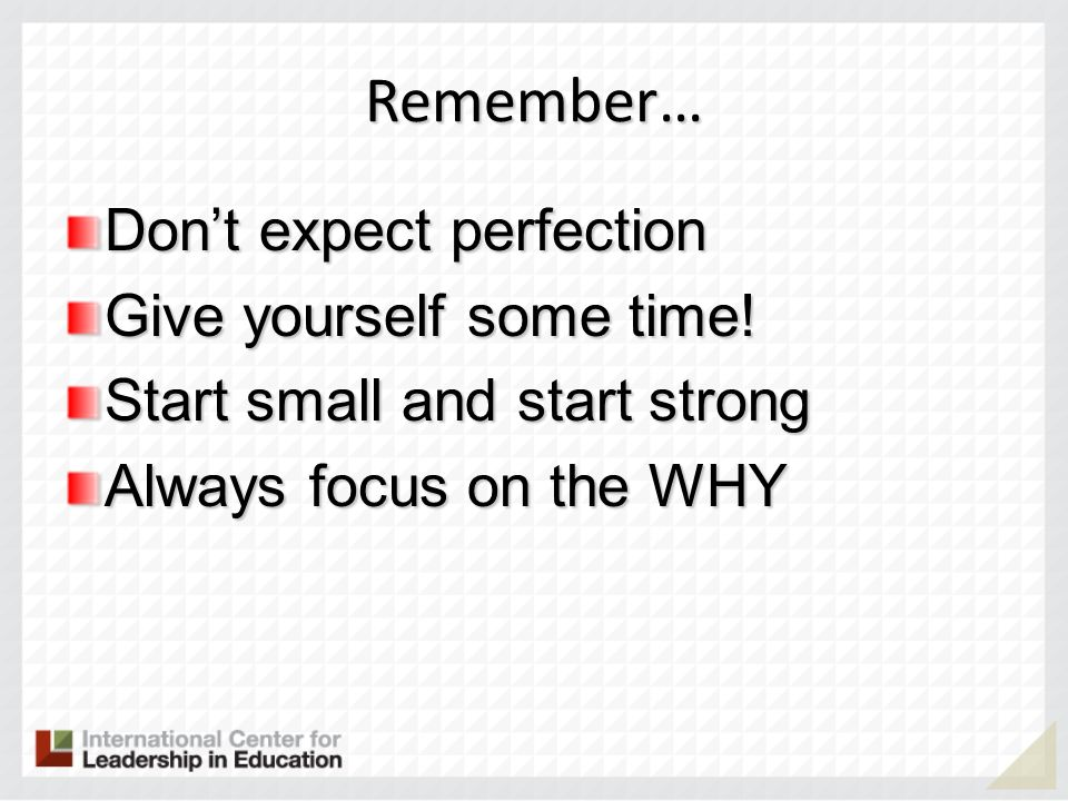 Remember… Dont expect perfection Give yourself some time! Start small and start strong Always focus on the WHY
