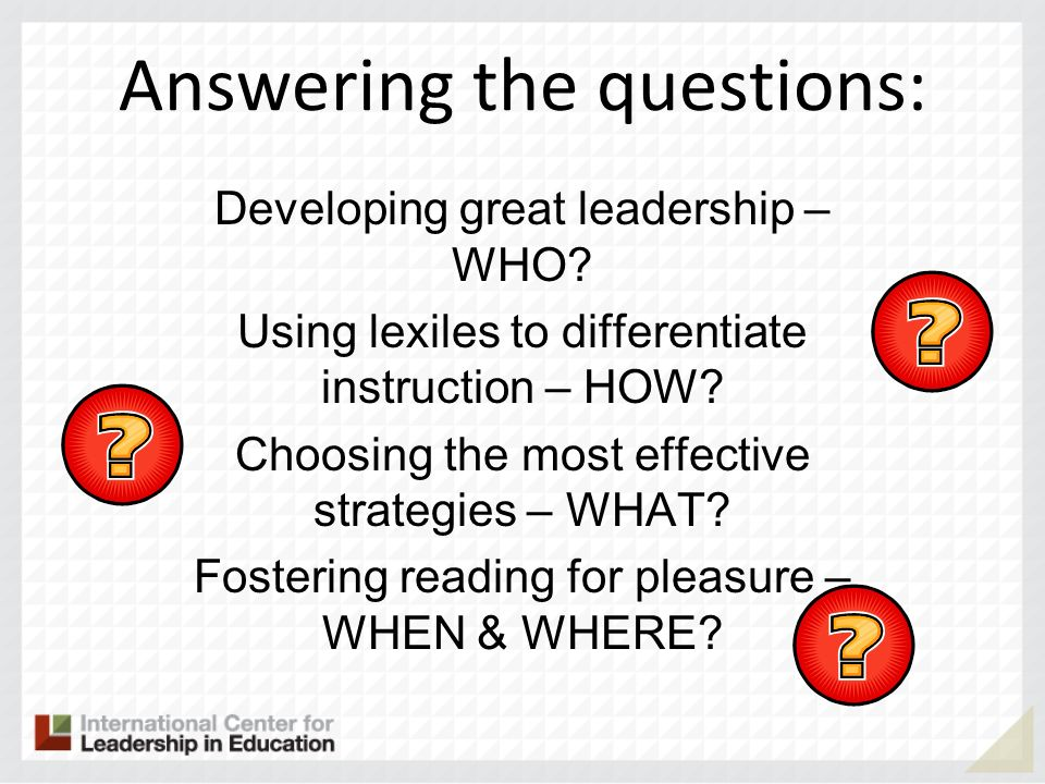 Answering the questions: Developing great leadership – WHO? Using lexiles to differentiate instruction – HOW? Choosing the most effective strategies –
