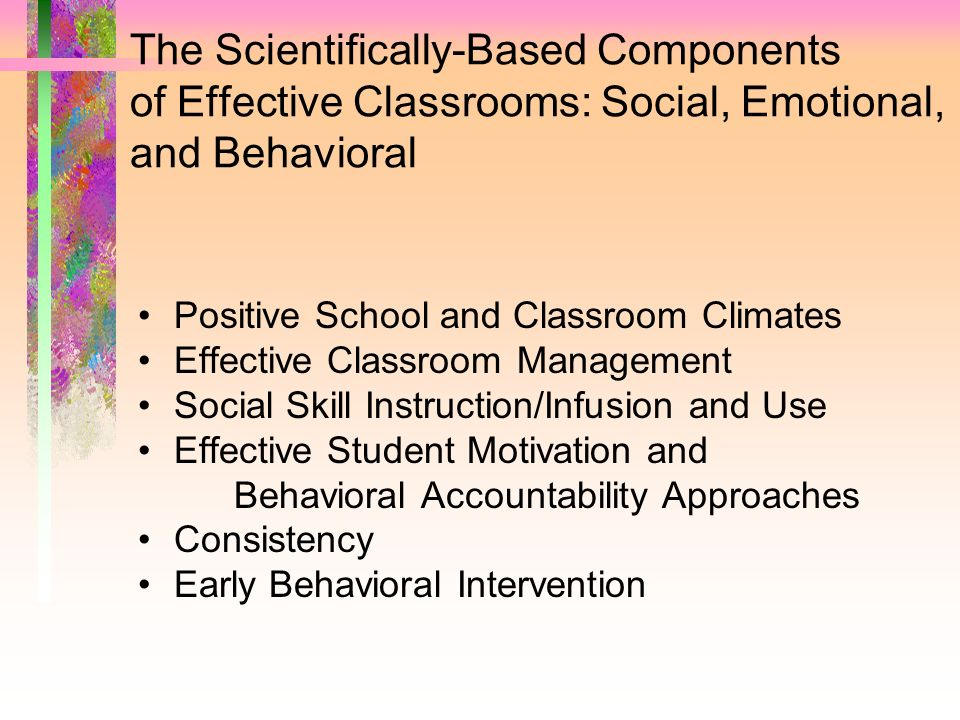 The Scientifically-Based Components of Effective Classrooms: Social, Emotional, and Behavioral Positive School and Classroom Climates Effective Classr