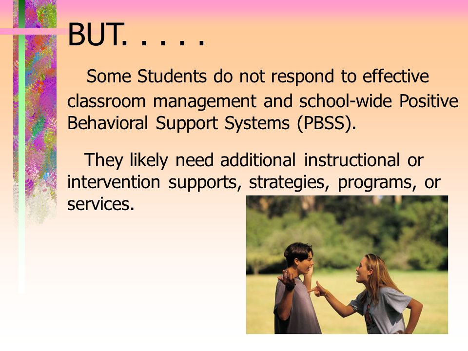 BUT..... Some Students do not respond to effective classroom management and school-wide Positive Behavioral Support Systems (PBSS). They likely need a