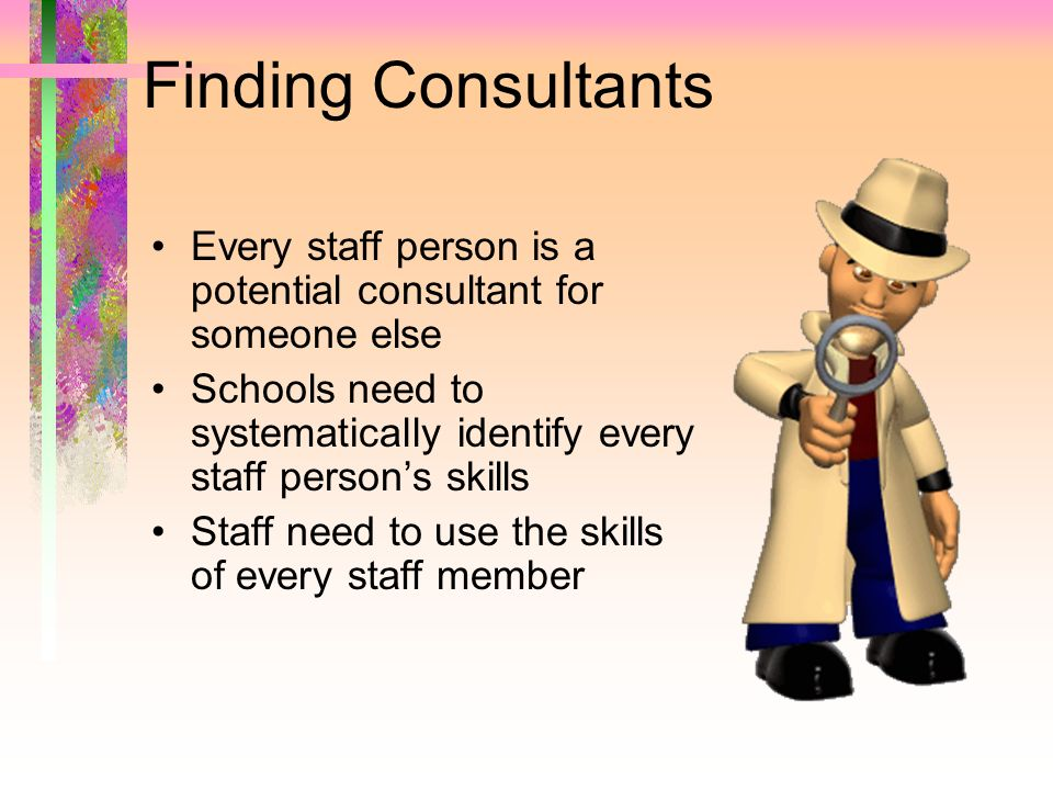 Finding Consultants Every staff person is a potential consultant for someone else Schools need to systematically identify every staff persons skills S