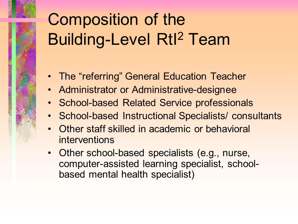 Composition of the Building-Level RtI 2 Team The referring General Education Teacher Administrator or Administrative-designee School-based Related Ser
