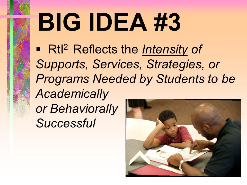 BIG IDEA #3 RtI 2 Reflects the Intensity of Supports, Services, Strategies, or Programs Needed by Students to be Academically or Behaviorally Successf