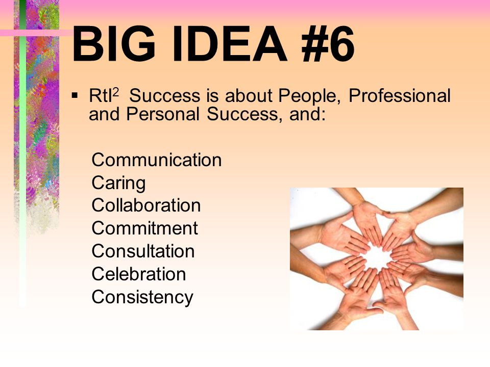 BIG IDEA #6 RtI 2 Success is about People, Professional and Personal Success, and: Communication Caring Collaboration Commitment Consultation Celebrat