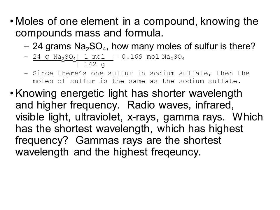 Moles of one element in a compound, knowing the compounds mass and formula. –24 grams Na 2 SO 4, how many moles of sulfur is there? –24 g Na 2 SO 4 |