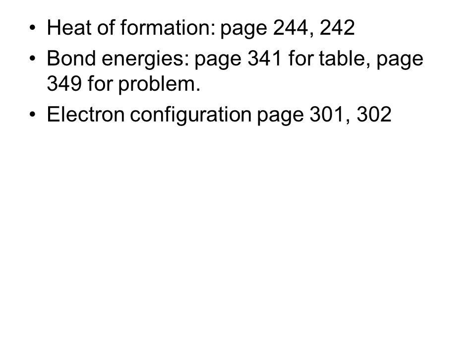 Heat of formation: page 244, 242 Bond energies: page 341 for table, page 349 for problem. Electron configuration page 301, 302