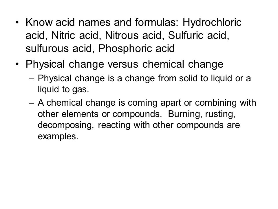 Know acid names and formulas: Hydrochloric acid, Nitric acid, Nitrous acid, Sulfuric acid, sulfurous acid, Phosphoric acid Physical change versus chem
