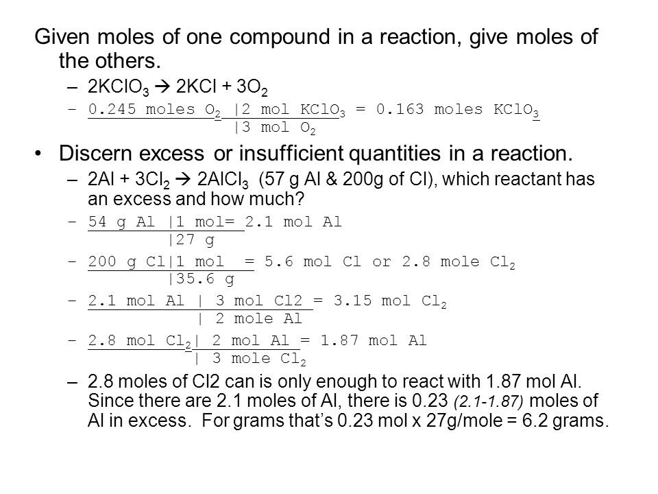 Given moles of one compound in a reaction, give moles of the others. –2KClO 3 2KCl + 3O 2 –0.245 moles O 2 |2 mol KClO 3 = 0.163 moles KClO 3 |3 mol O