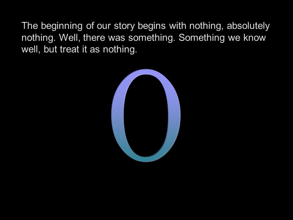 The beginning of our story begins with nothing, absolutely nothing. Well, there was something. Something we know well, but treat it as nothing.