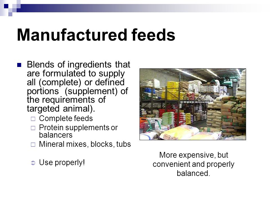 Manufactured feeds Blends of ingredients that are formulated to supply all (complete) or defined portions (supplement) of the requirements of targeted