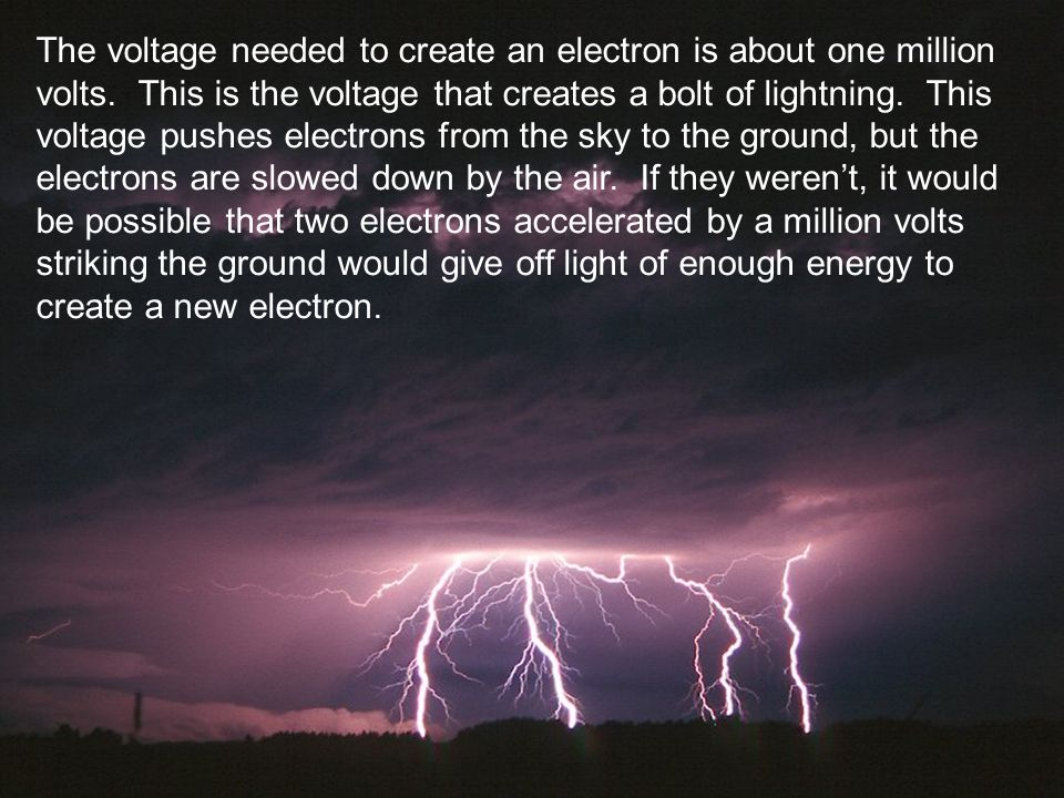 The voltage needed to create an electron is about one million volts. This is the voltage that creates a bolt of lightning. This voltage pushes electro