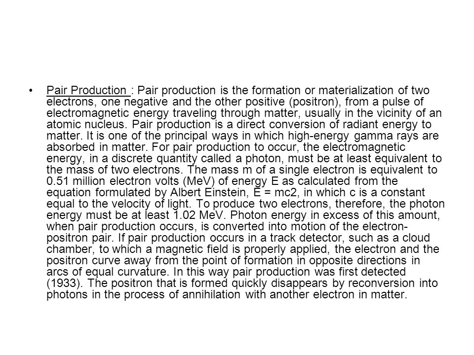 Pair Production : Pair production is the formation or materialization of two electrons, one negative and the other positive (positron), from a pulse o