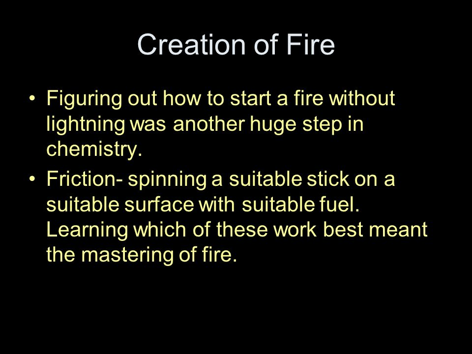 Creation of Fire Figuring out how to start a fire without lightning was another huge step in chemistry. Friction- spinning a suitable stick on a suita