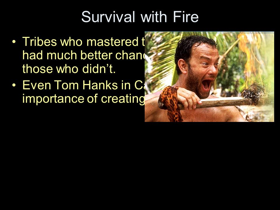 Survival with Fire Tribes who mastered the creation of fire had much better chances as survival than those who didnt.