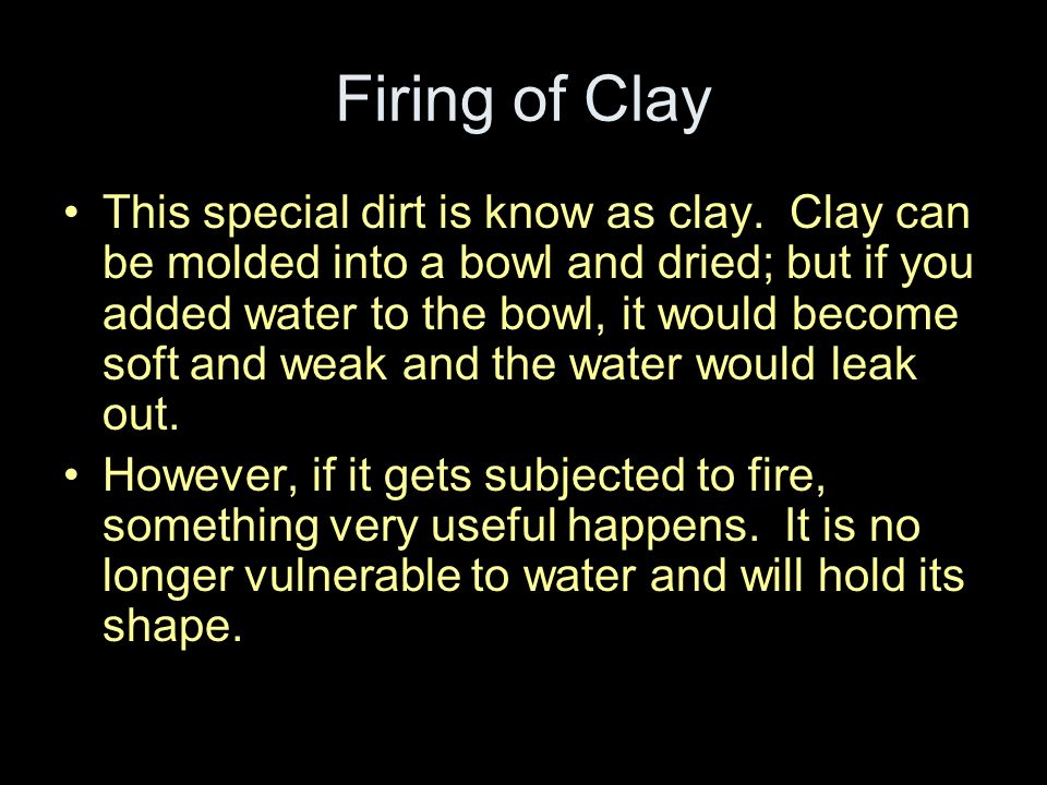 Firing of Clay This special dirt is know as clay. Clay can be molded into a bowl and dried; but if you added water to the bowl, it would become soft a