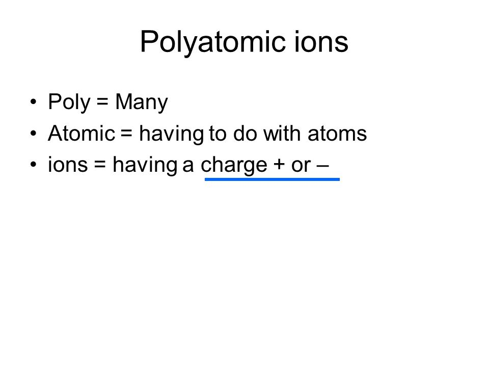 Polyatomic ions Poly = Many Atomic = having to do with atoms ions = having a charge + or –