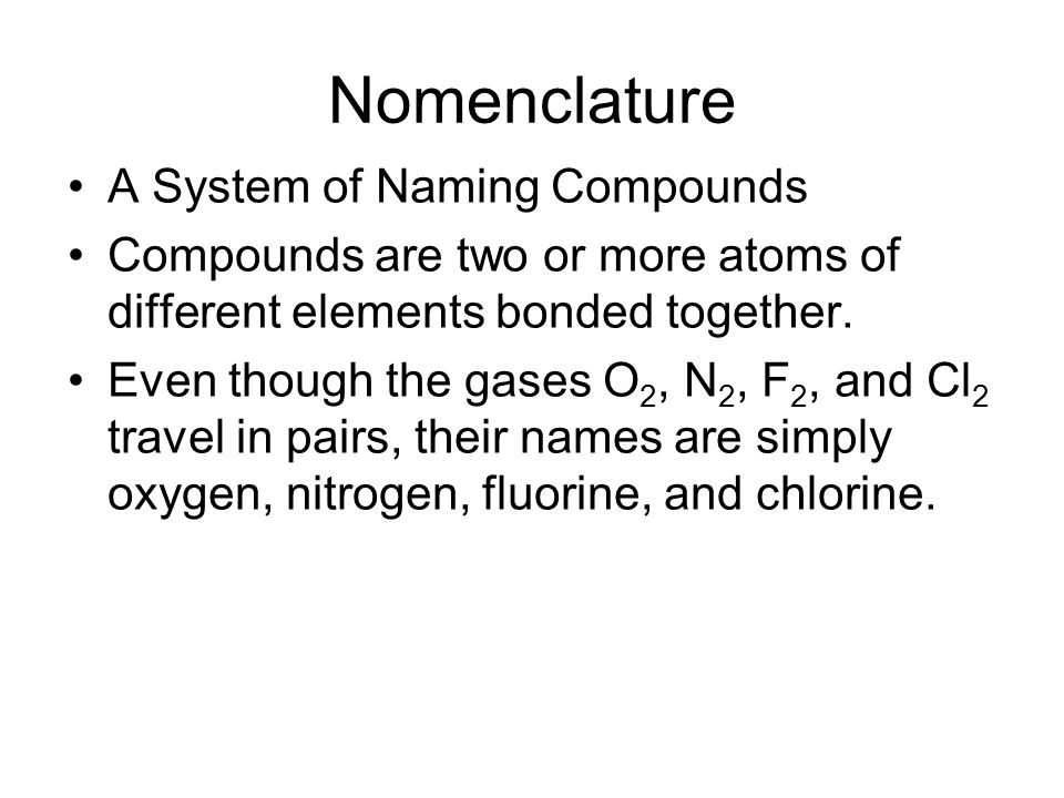 Nomenclature A System of Naming Compounds Compounds are two or more atoms of different elements bonded together. Even though the gases O 2, N 2, F 2,