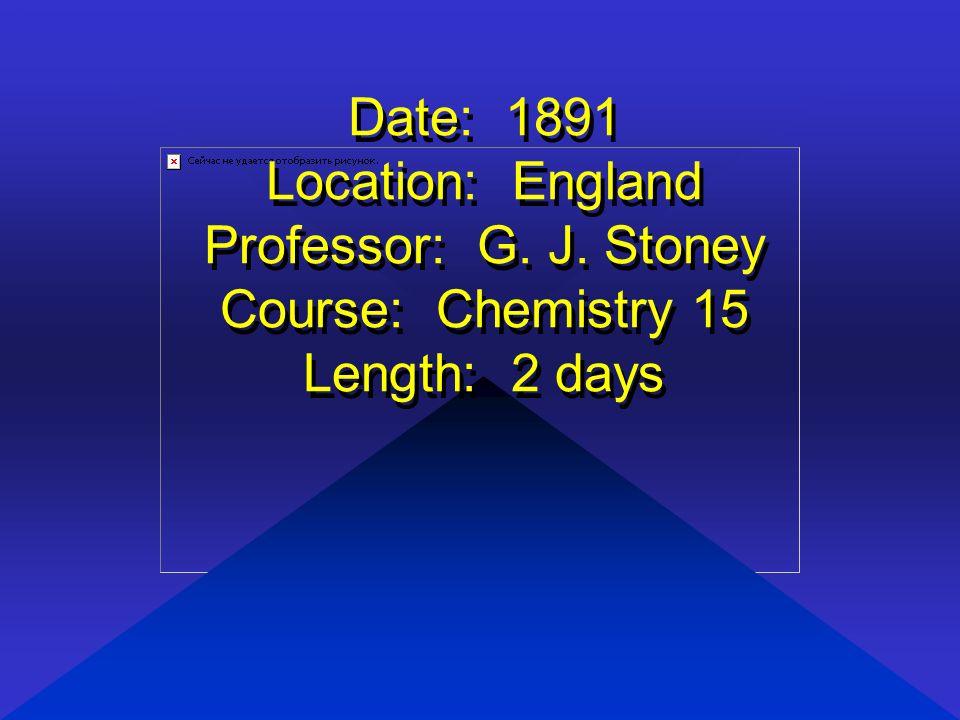 Date: 1891 Location: England Professor: G. J. Stoney Course: Chemistry 15 Length: 2 days