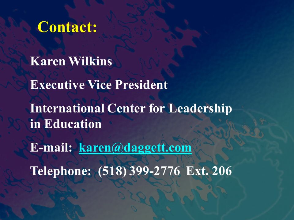 Contact: Karen Wilkins Executive Vice President International Center for Leadership in Education E-mail: karen@daggett.comkaren@daggett.com Telephone: (518) 399-2776 Ext.