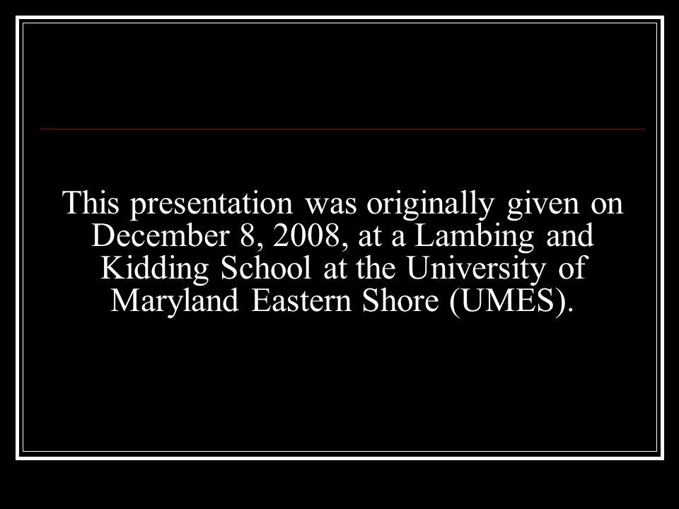 This presentation was originally given on December 8, 2008, at a Lambing and Kidding School at the University of Maryland Eastern Shore (UMES).
