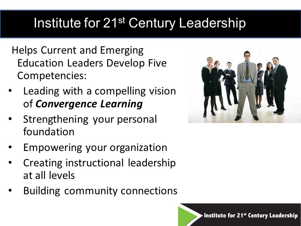 Institute for 21 st Century Leadership Helps Current and Emerging Education Leaders Develop Five Competencies: Leading with a compelling vision of Convergence Learning Strengthening your personal foundation Empowering your organization Creating instructional leadership at all levels Building community connections 17