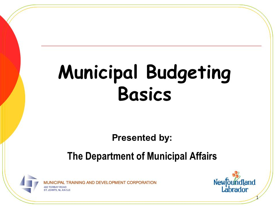 1 Municipal Budgeting Basics Presented by: The Department of Municipal Affairs