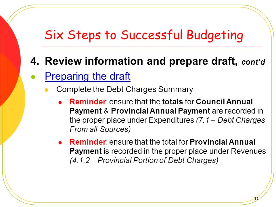 16 Six Steps to Successful Budgeting 4.Review information and prepare draft, contd Preparing the draft Complete the Debt Charges Summary Reminder: ens