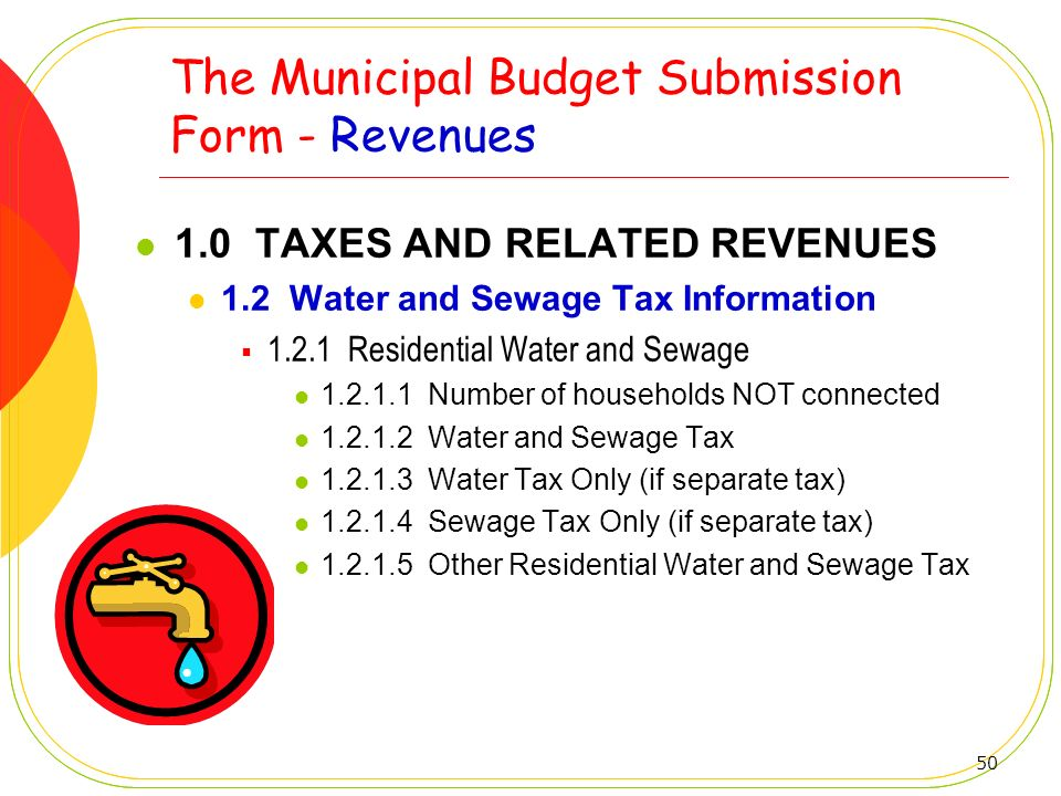 50 The Municipal Budget Submission Form - Revenues 1.0 TAXES AND RELATED REVENUES 1.2 Water and Sewage Tax Information 1.2.1 Residential Water and Sew