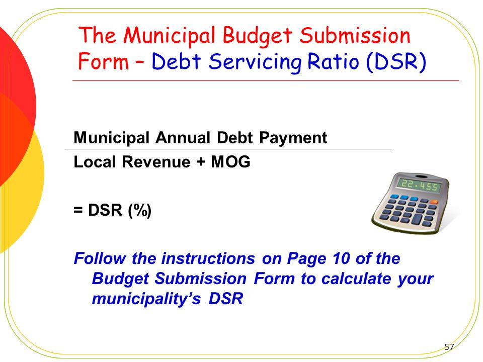 57 The Municipal Budget Submission Form – Debt Servicing Ratio (DSR) Municipal Annual Debt Payment Local Revenue + MOG = DSR (%) Follow the instructio