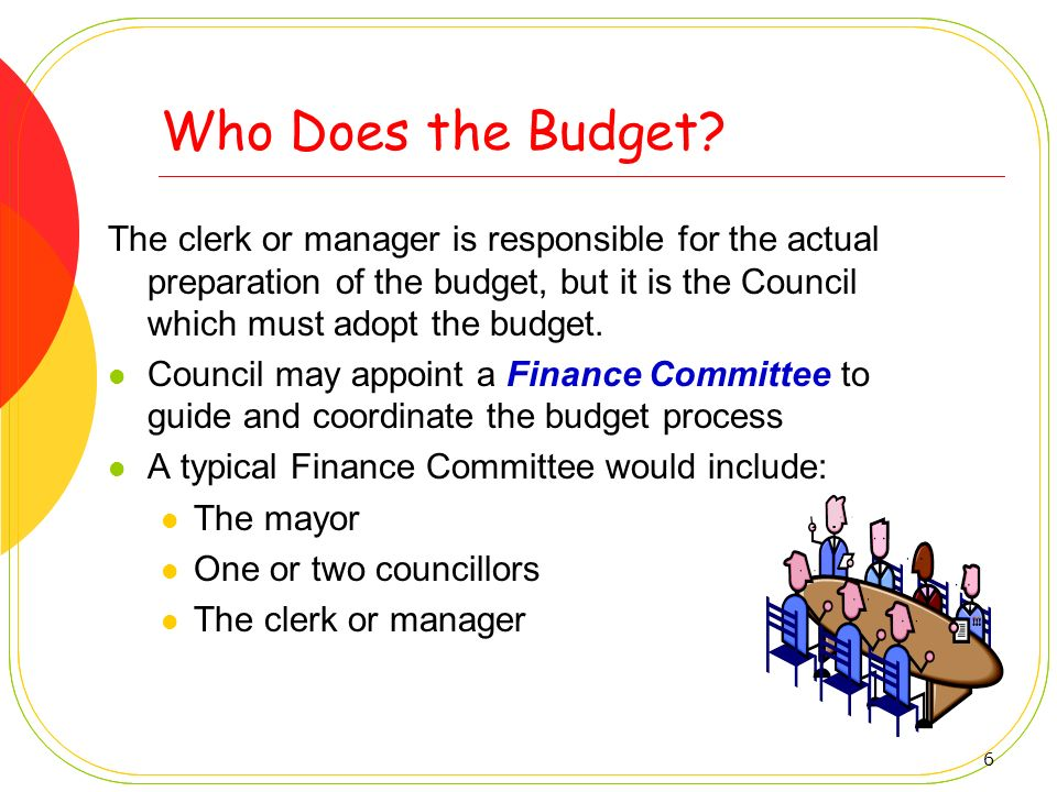 6 Who Does the Budget? The clerk or manager is responsible for the actual preparation of the budget, but it is the Council which must adopt the budget