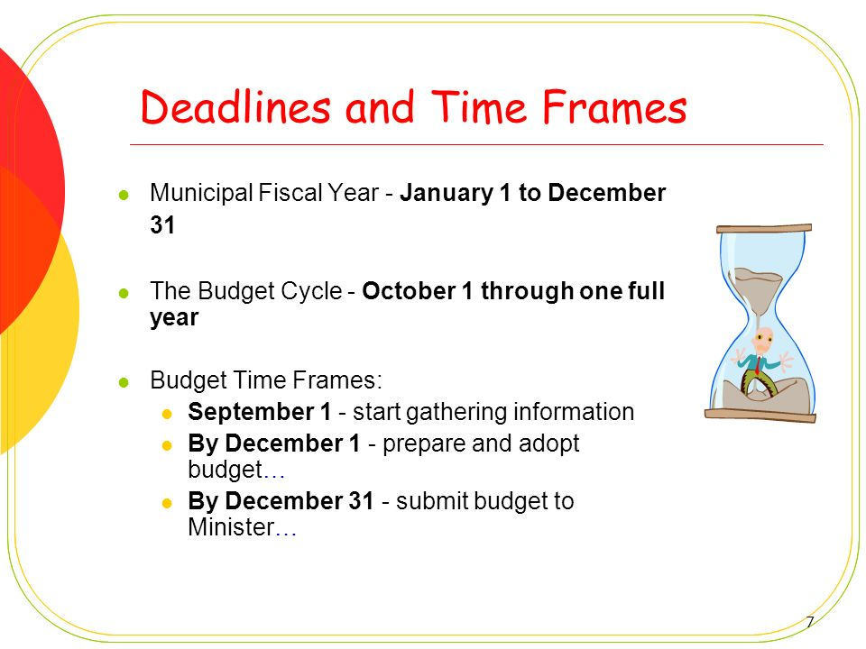 7 Deadlines and Time Frames Municipal Fiscal Year - January 1 to December 31 The Budget Cycle - October 1 through one full year Budget Time Frames: Se