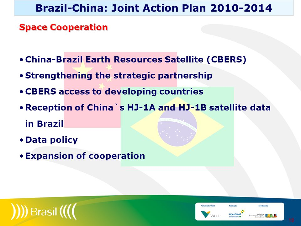 18 Brazil-China: Joint Action Plan 2010-2014 Space Cooperation China-Brazil Earth Resources Satellite (CBERS) Strengthening the strategic partnership